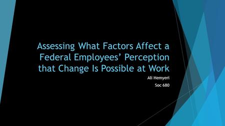 Assessing What Factors Affect a Federal Employees' Perception that Change Is Possible at Work Ali Hemyeri Soc 680.