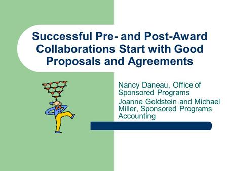 Successful Pre- and Post-Award Collaborations Start with Good Proposals and Agreements Nancy Daneau, Office of Sponsored Programs Joanne Goldstein and.