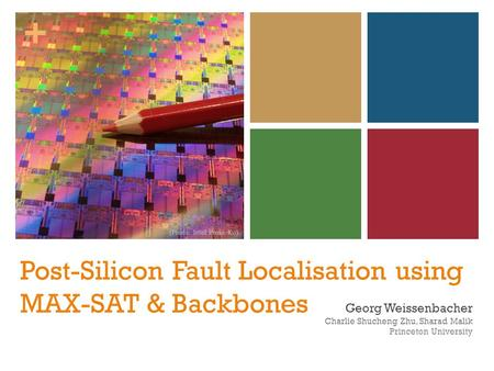 + Post-Silicon Fault Localisation using MAX-SAT & Backbones Georg Weissenbacher Charlie Shucheng Zhu, Sharad Malik Princeton University (Photo: Intel Press.