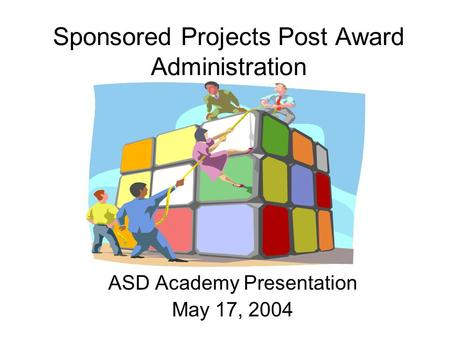 Sponsored Projects Post Award Administration ASD Academy Presentation May 17, 2004.