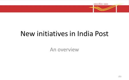 New initiatives in India Post An overview.2.1. The way ahead IT modernization project – India Post 2012 which is aimed at providing robust IT solution.