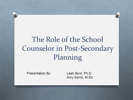 The Role of the School Counselor in Post-Secondary Planning Presentation By: Leah Byrd, Ph.D. Amy Kerns, M.Ed.