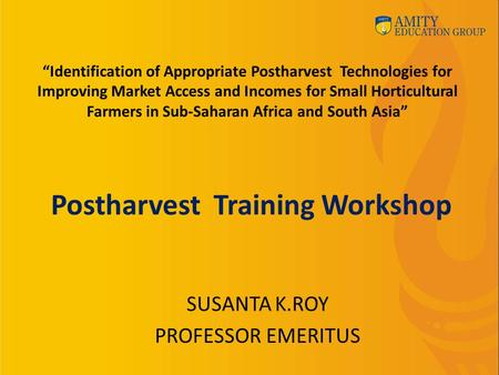 "Postharvest Training Workshop SUSANTA K.ROY PROFESSOR EMERITUS ""Identification of Appropriate Postharvest Technologies for Improving Market Access and."