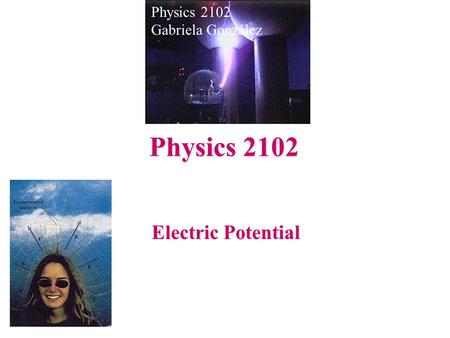 Electric Potential Physics 2102 Gabriela González Physics 2102.