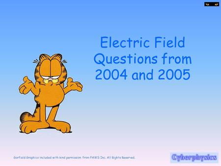 Garfield Graphics included with kind permission from PAWS Inc. All Rights Reserved. Electric Field Questions from 2004 and 2005.