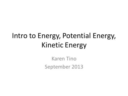Intro to Energy, Potential Energy, Kinetic Energy Karen Tino September 2013.