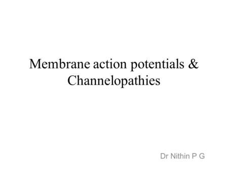Membrane action potentials & Channelopathies Dr Nithin P G.