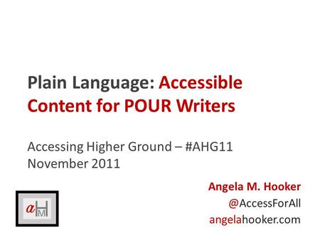 Plain Language: Accessible Content for POUR Writers Accessing Higher Ground – #AHG11 November 2011 Angela M. angelahooker.com.
