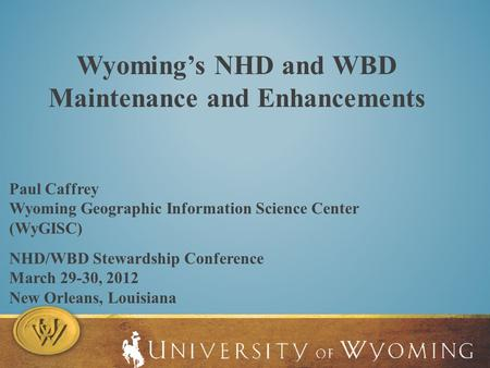 Wyoming's NHD and WBD Maintenance and Enhancements NHD/WBD Stewardship Conference March 29-30, 2012 New Orleans, Louisiana Paul Caffrey Wyoming Geographic.