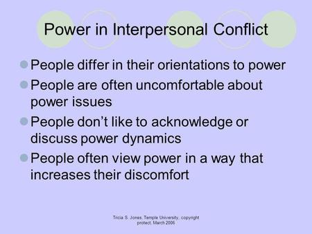 Tricia S. Jones, Temple University, copyright protect, March 2006 Power in Interpersonal Conflict People differ in their orientations to power People are.