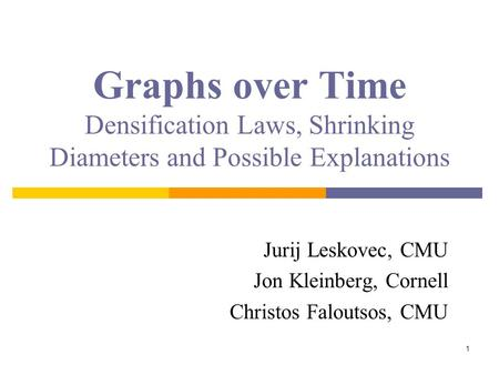 1 Graphs over Time Densification Laws, Shrinking Diameters and Possible Explanations Jurij Leskovec, CMU Jon Kleinberg, Cornell Christos Faloutsos, CMU.