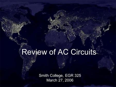 1 Review of AC Circuits Smith College, EGR 325 March 27, 2006.