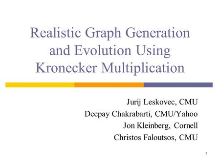 1 Realistic Graph Generation and Evolution Using Kronecker Multiplication Jurij Leskovec, CMU Deepay Chakrabarti, CMU/Yahoo Jon Kleinberg, Cornell Christos.