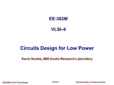 The University of Texas at Austin EE382M VLSI-II Class Notes Foil # 1 Circuits Design for Low Power Kevin Nowka, IBM Austin Research Laboratory EE-382M.