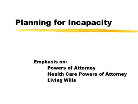 Planning for Incapacity Emphasis on: Powers of Attorney Health Care Powers of Attorney Living Wills.