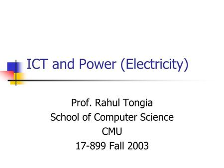 ICT and Power (<strong>Electricity</strong>) Prof. Rahul Tongia School of Computer Science CMU 17-899 Fall 2003.