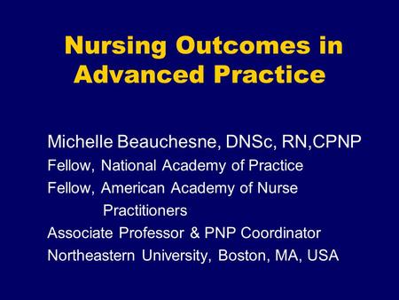 Nursing Outcomes in Advanced Practice Michelle Beauchesne, DNSc, RN,CPNP Fellow, National Academy of Practice Fellow, American Academy of Nurse Practitioners.
