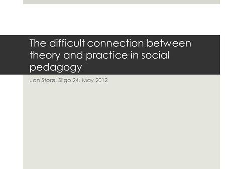 The difficult connection between theory and practice in social pedagogy Jan Storø, Sligo 24. May 2012.