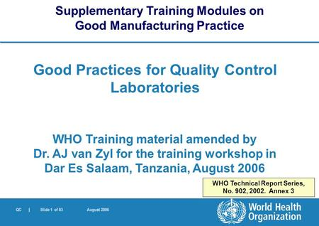 QC | Slide 1 of 83 August 2006 Good Practices for Quality Control Laboratories WHO Training material amended by Dr. AJ van Zyl for the training workshop.