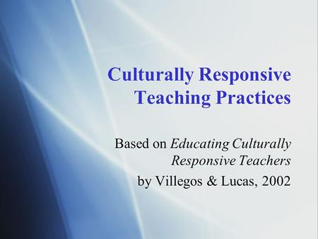 Culturally Responsive Teaching Practices Based on Educating Culturally Responsive Teachers by Villegos & Lucas, 2002 Based on Educating Culturally Responsive.