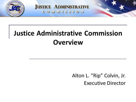 "Justice Administrative Commission Overview Alton L. ""Rip"" Colvin, Jr. Executive Director."