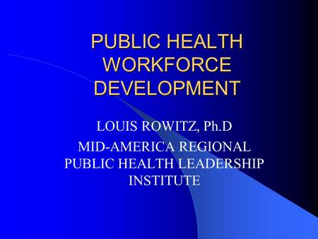 PUBLIC HEALTH WORKFORCE DEVELOPMENT LOUIS ROWITZ, Ph.D MID-AMERICA REGIONAL PUBLIC HEALTH LEADERSHIP INSTITUTE.