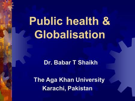 Public health & Globalisation Dr. Babar T Shaikh The Aga Khan University Karachi, Pakistan.