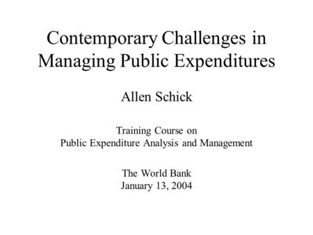 Contemporary Challenges in Managing Public Expenditures Allen Schick Training Course on Public Expenditure Analysis and Management The World Bank January.