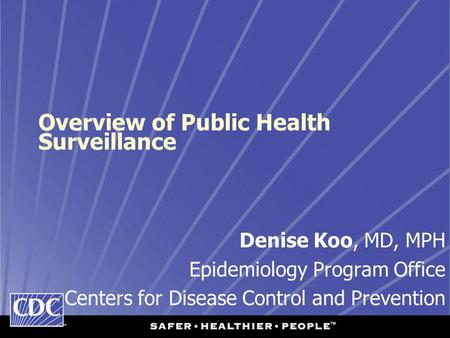 Overview of Public Health Surveillance Denise Koo, MD, MPH Epidemiology Program Office Centers for Disease Control and Prevention.