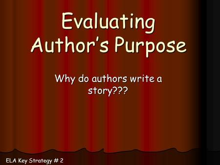 Evaluating Author's Purpose Why do authors write a story??? ELA Key Strategy # 2.