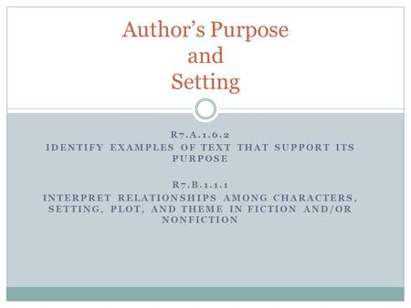 R7.A.1.6.2 IDENTIFY EXAMPLES OF TEXT THAT SUPPORT ITS PURPOSE R7.B.1.1.1 INTERPRET RELATIONSHIPS AMONG CHARACTERS, SETTING, PLOT, AND THEME IN FICTION.