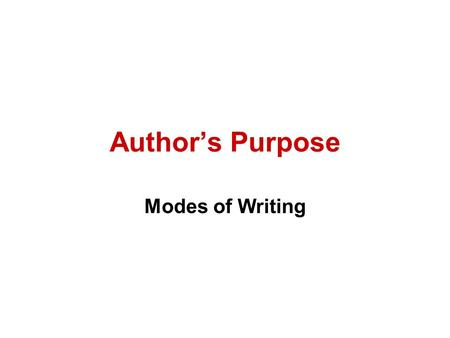 Author's Purpose Modes of Writing. Four Reasons for Writing 1.To Inform (Expository) 2.To Persuade (Persuasive) 3.To Entertain (Narrative/story) 4.To.