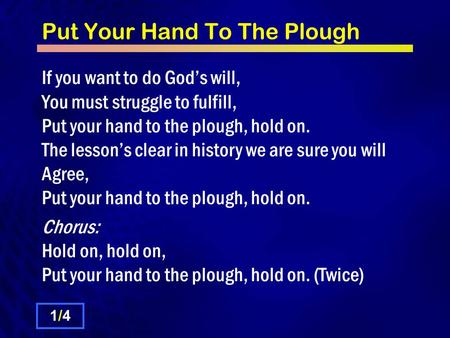 Put Your Hand To The Plough If you want to do God's will, You must struggle to fulfill, Put your hand to the plough, hold on. The lesson's clear in history.