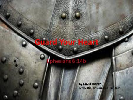 Guard Your Heart Ephesians 6:14b By David Turner www.Biblestudies-online.com.