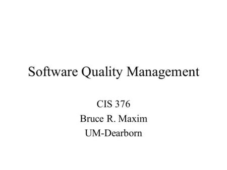 Software Quality Management CIS 376 Bruce R. Maxim UM-Dearborn.