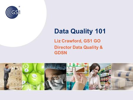 Data Quality 101 Liz Crawford, GS1 GO Director Data Quality & GDSN.