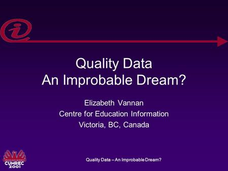 Quality Data – An Improbable Dream? Quality Data An Improbable Dream? Elizabeth Vannan Centre for Education Information Victoria, BC, Canada.