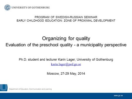 Www.gu.se Organizing for quality Evaluation of the preschool quality - a municipality perspective Ph.D. student and lecturer Karin Lager, University of.