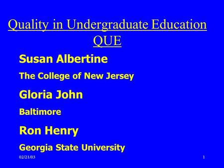 02/21/031 Susan Albertine The College of New Jersey Gloria John Baltimore Ron Henry Georgia State University Quality in Undergraduate Education QUE.