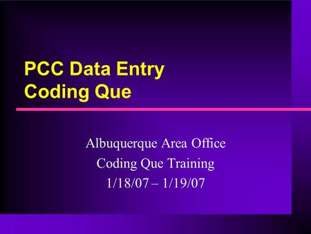 PCC Data Entry Coding Que Albuquerque Area Office Coding Que Training 1/18/07 – 1/19/07.