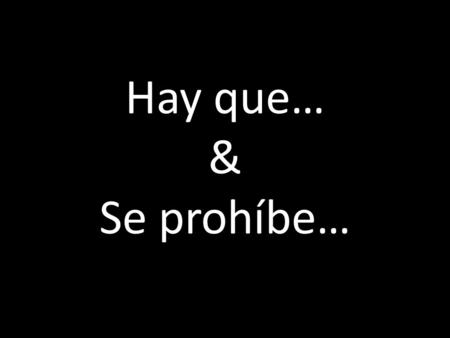 "Hay que… & Se prohíbe…. Hay que… You use ""hay que"" to say one must or should do something. A way to give general advice to someone. What do you notice."