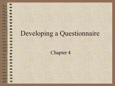 Developing a Questionnaire Chapter 4. Types of Questions Open-ended –high validity, low manipulative quality Closed-ended –low validity, high manipulative.