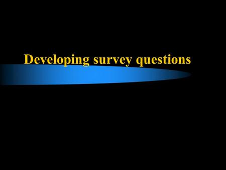 Developing survey questions. Problems that careful questionnaire design can alleviate Consistency effect – respondents attempt to make their later answers.