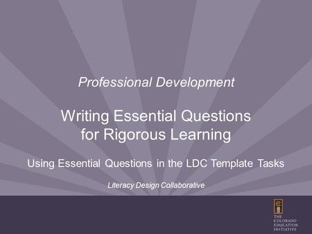 Professional Development Writing Essential Questions for Rigorous Learning Using Essential Questions in the LDC Template Tasks Literacy Design Collaborative.