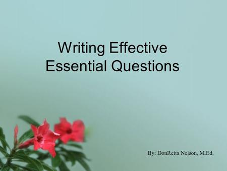 Writing Effective Essential Questions By: DonReita Nelson, M.Ed.