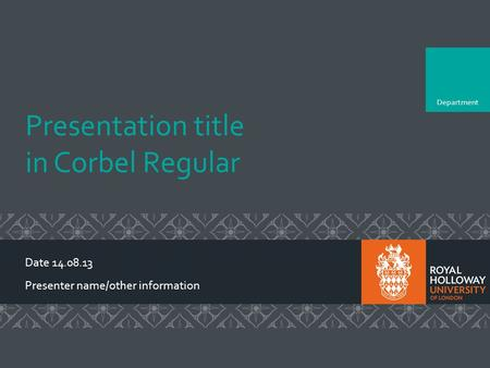 Department Presentation title in Corbel Regular Date 14.08.13 Presenter name/other information To change the colours, add department name and add the relevant.