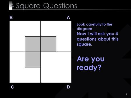 1 4 Square Questions B A D C Look carefully to the diagram Now I will ask you 4 questions about this square. Are you ready?