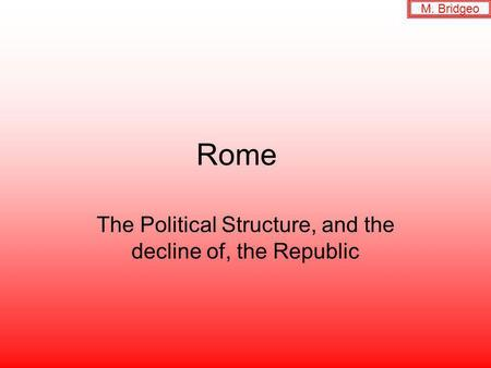 Rome The Political Structure, and the decline of, the Republic M. Bridgeo.