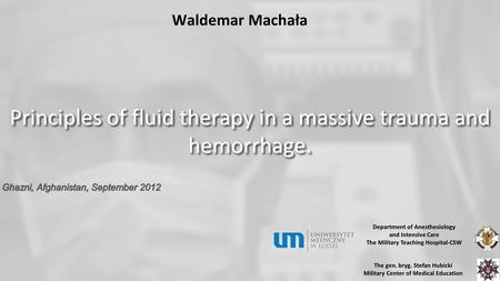 Waldemar Machała Principles of fluid therapy in a massive trauma and hemorrhage. Department of Anesthesiology and Intensive Care The Military Teaching.