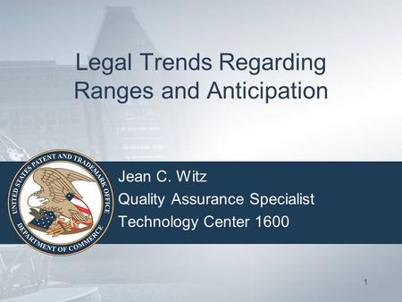 Legal Trends Regarding Ranges and Anticipation Jean C. Witz Quality Assurance Specialist Technology Center 1600 1.